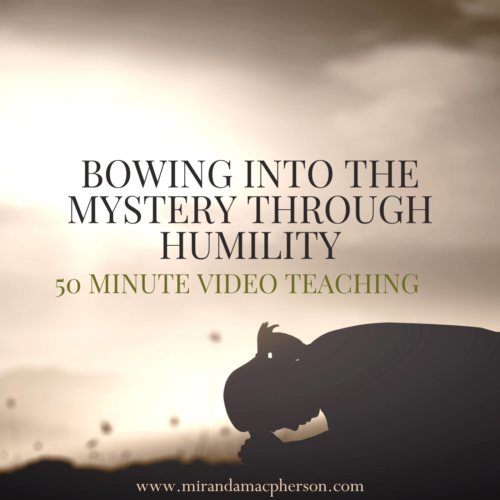 BOWING INTO THE MYSTERY THROUGH HUMILITY a video teaching by Miranda Macpherson