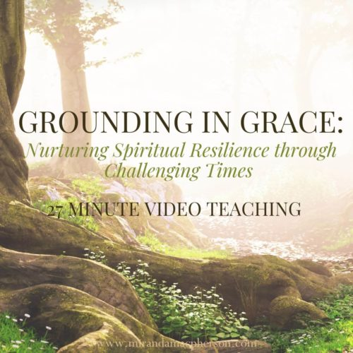 GROUNDING IN GRACE a video teaching by Miranda Macpherson